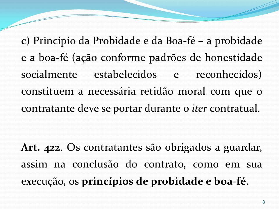 c) Princípio da Probidade e da Boa-fé – a probidade e a boa-fé (ação conforme padrões de honestidade socialmente estabelecidos e reconhecidos) constit