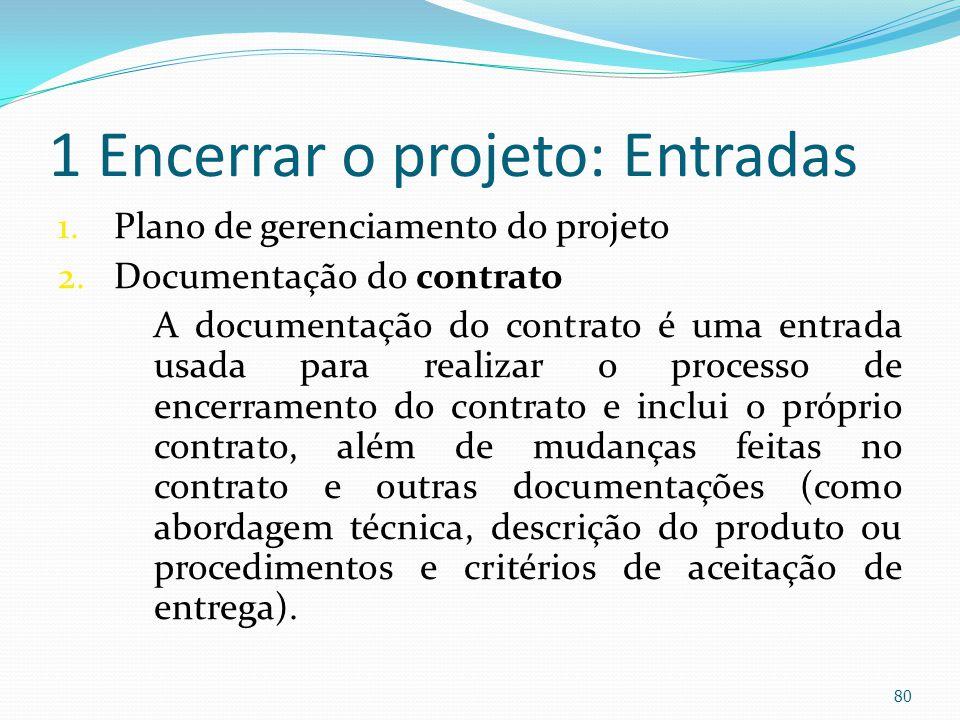 1 Encerrar o projeto: Entradas 1.Plano de gerenciamento do projeto 2.Documentação do contrato A documentação do contrato é uma entrada usada para real