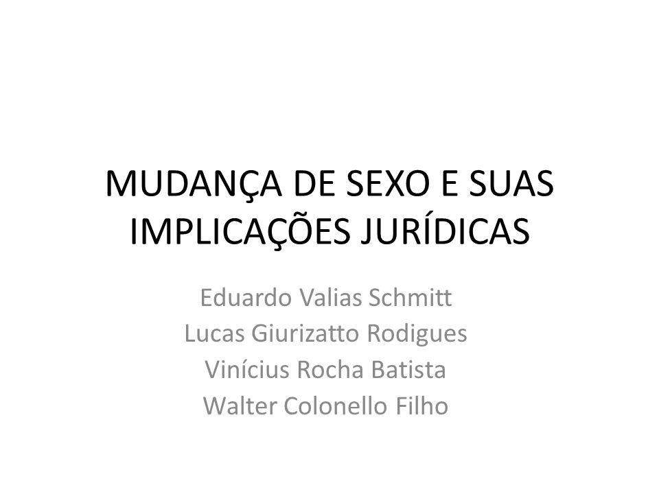 MUDANÇA DE SEXO E SUAS IMPLICAÇÕES JURÍDICAS Eduardo Valias Schmitt Lucas Giurizatto Rodigues Vinícius Rocha Batista Walter Colonello Filho
