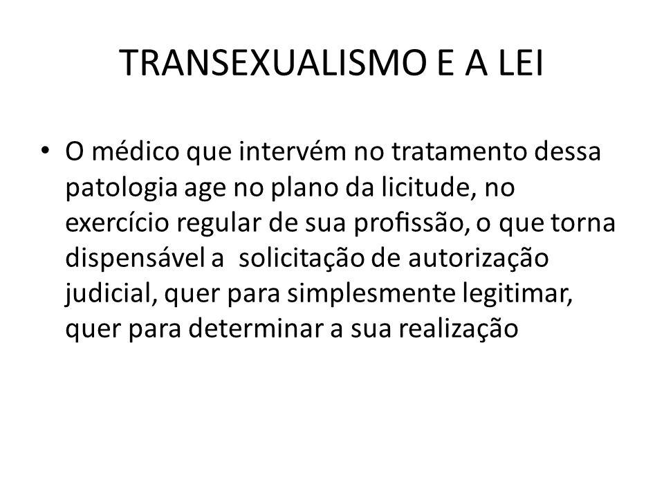 TRANSEXUALISMO E A LEI O médico que intervém no tratamento dessa patologia age no plano da licitude, no exercício regular de sua prossão, o que torna
