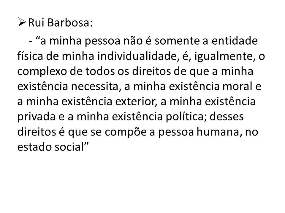 Rui Barbosa: - a minha pessoa não é somente a entidade física de minha individualidade, é, igualmente, o complexo de todos os direitos de que a minha