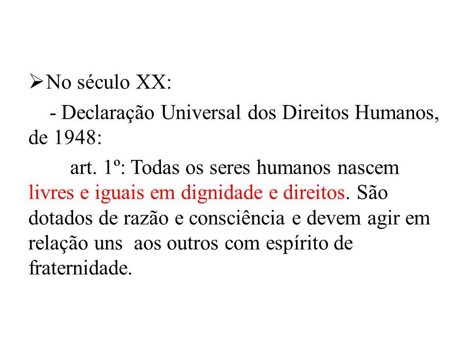No século XX: - Declaração Universal dos Direitos Humanos, de 1948: art. 1º: Todas os seres humanos nascem livres e iguais em dignidade e direitos. Sã