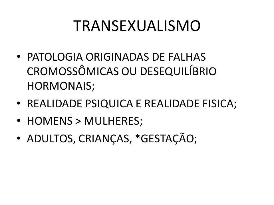 TRANSEXUALISMO PATOLOGIA ORIGINADAS DE FALHAS CROMOSSÔMICAS OU DESEQUILÍBRIO HORMONAIS; REALIDADE PSIQUICA E REALIDADE FISICA; HOMENS > MULHERES; ADUL