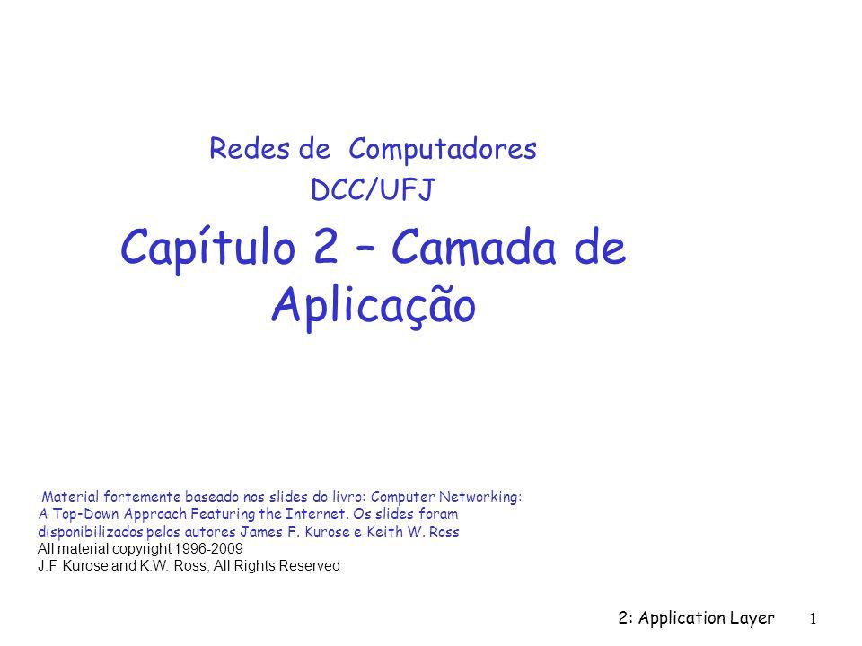 2: Application Layer 1 Redes de Computadores DCC/UFJ Capítulo 2 – Camada de Aplicação Material fortemente baseado nos slides do livro: Computer Networ