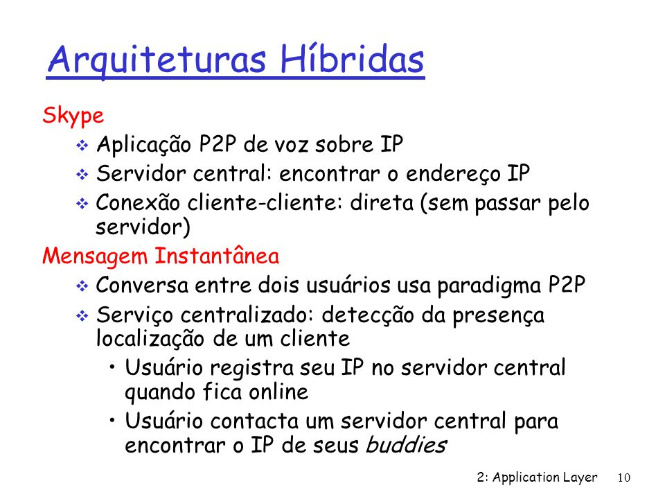 2: Application Layer 10 Arquiteturas Híbridas Skype Aplicação P2P de voz sobre IP Servidor central: encontrar o endereço IP Conexão cliente-cliente: d