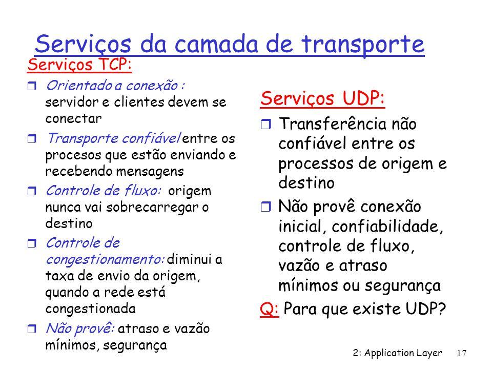 2: Application Layer 17 Serviços da camada de transporte Serviços TCP: r Orientado a conexão : servidor e clientes devem se conectar r Transporte conf