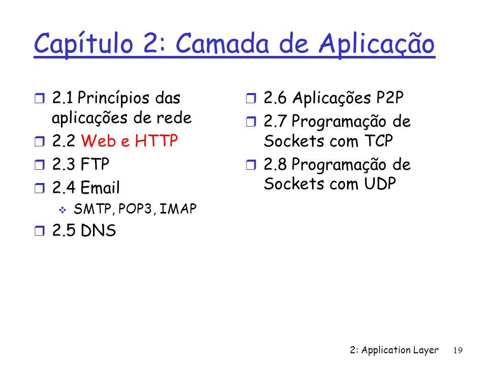 2: Application Layer 19 Capítulo 2: Camada de Aplicação r 2.1 Princípios das aplicações de rede r 2.2 Web e HTTP r 2.3 FTP r 2.4 Email SMTP, POP3, IMA