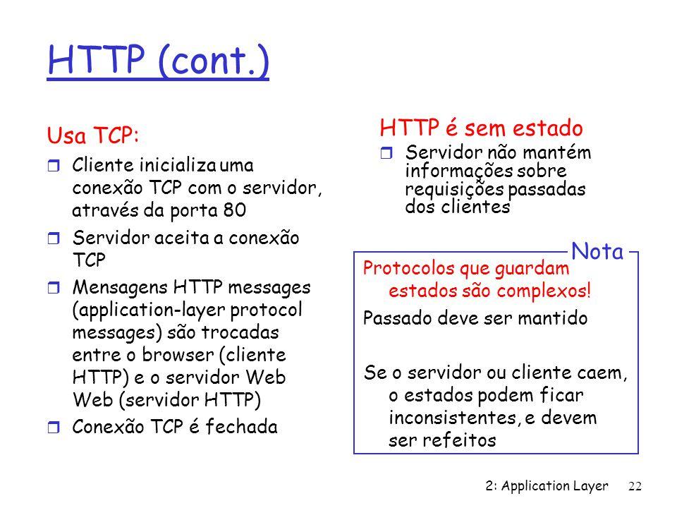 2: Application Layer 22 HTTP (cont.) Usa TCP: r Cliente inicializa uma conexão TCP com o servidor, através da porta 80 r Servidor aceita a conexão TCP