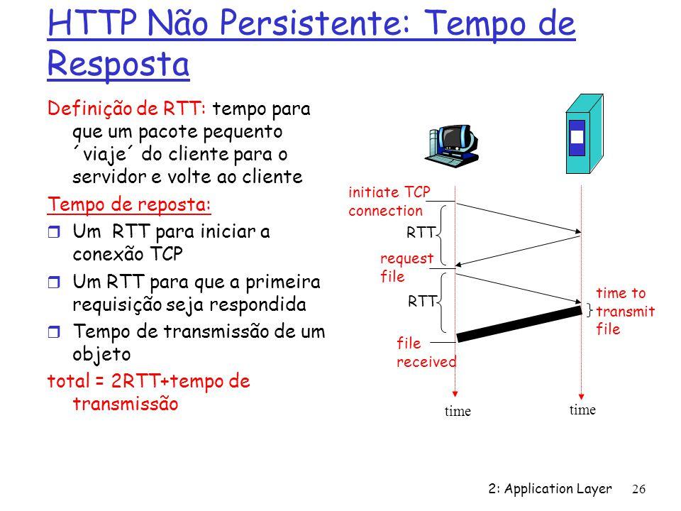 2: Application Layer 26 HTTP Não Persistente: Tempo de Resposta Definição de RTT: tempo para que um pacote pequento ´viaje´ do cliente para o servidor
