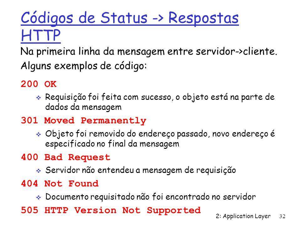 2: Application Layer 32 Códigos de Status -> Respostas HTTP 200 OK Requisição foi feita com sucesso, o objeto está na parte de dados da mensagem 301 M