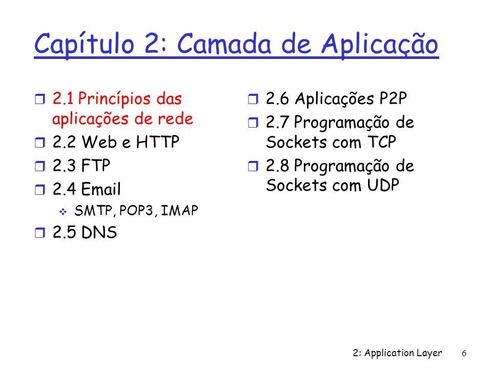2: Application Layer 6 Capítulo 2: Camada de Aplicação r 2.1 Princípios das aplicações de rede r 2.2 Web e HTTP r 2.3 FTP r 2.4 Email SMTP, POP3, IMAP
