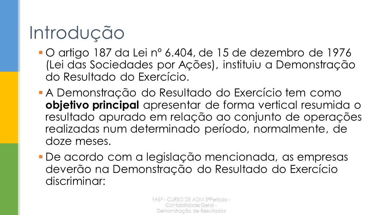 O artigo 187 da Lei nº 6.404, de 15 de dezembro de 1976 (Lei das Sociedades por Ações), instituiu a Demonstração do Resultado do Exercício. A Demonstr