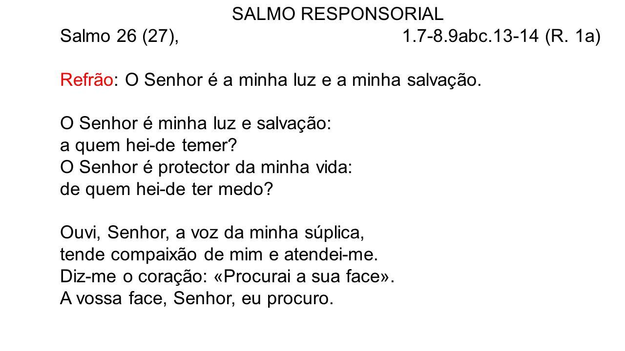 SALMO RESPONSORIAL Salmo 26 (27), 1.7-8.9abc.13-14 (R. 1a) Refrão: O Senhor é a minha luz e a minha salvação. O Senhor é minha luz e salvação: a quem