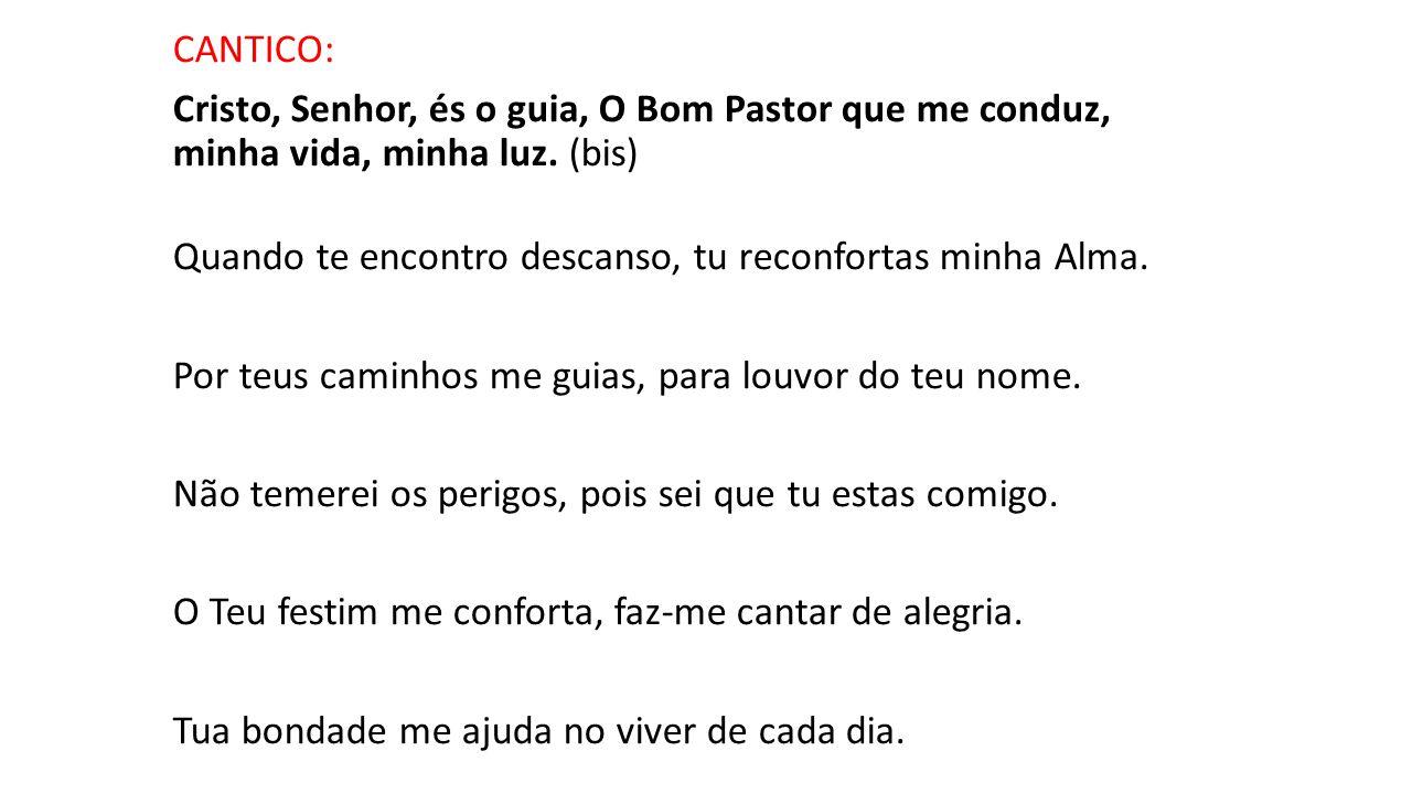 CANTICO: Cristo, Senhor, és o guia, O Bom Pastor que me conduz, minha vida, minha luz. (bis) Quando te encontro descanso, tu reconfortas minha Alma. P