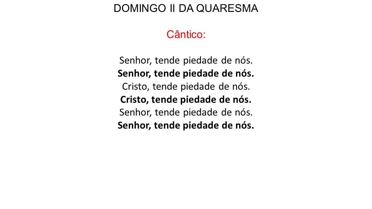 DOMINGO II DA QUARESMA Cântico: Senhor, tende piedade de nós.