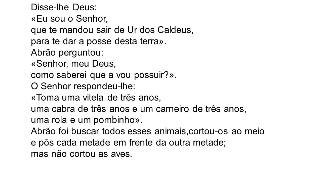 Disse-lhe Deus: «Eu sou o Senhor, que te mandou sair de Ur dos Caldeus, para te dar a posse desta terra». Abrão perguntou: «Senhor, meu Deus, como sab