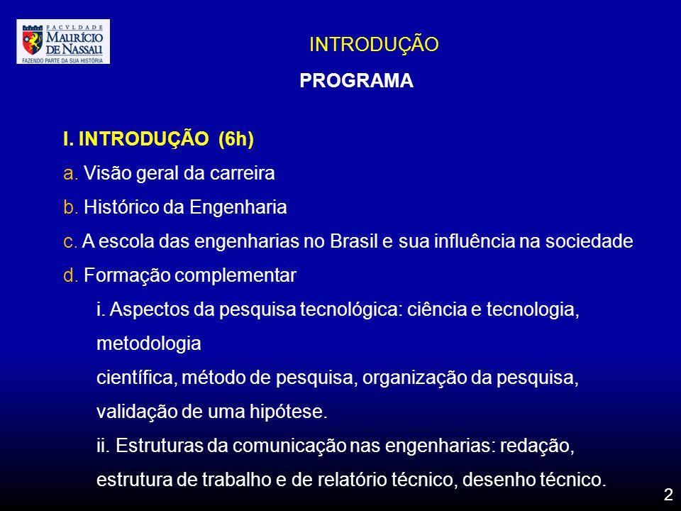 INTRODUÇÃO PROGRAMA I. INTRODUÇÃO (6h) a. Visão geral da carreira b. Histórico da Engenharia c. A escola das engenharias no Brasil e sua influência na