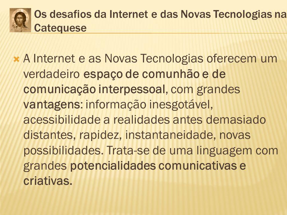 Os desafios da Internet e das Novas Tecnologias na Catequese A Internet e as Novas Tecnologias oferecem um verdadeiro espaço de comunhão e de comunica