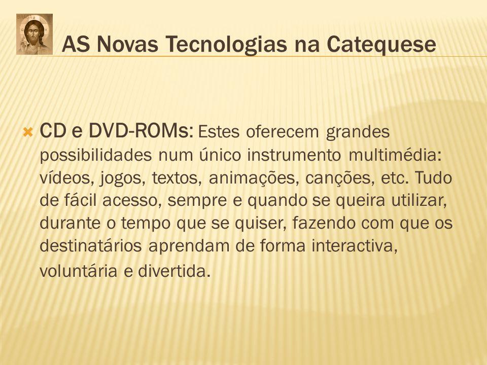 AS Novas Tecnologias na Catequese CD e DVD-ROMs: Estes oferecem grandes possibilidades num único instrumento multimédia: vídeos, jogos, textos, animaç