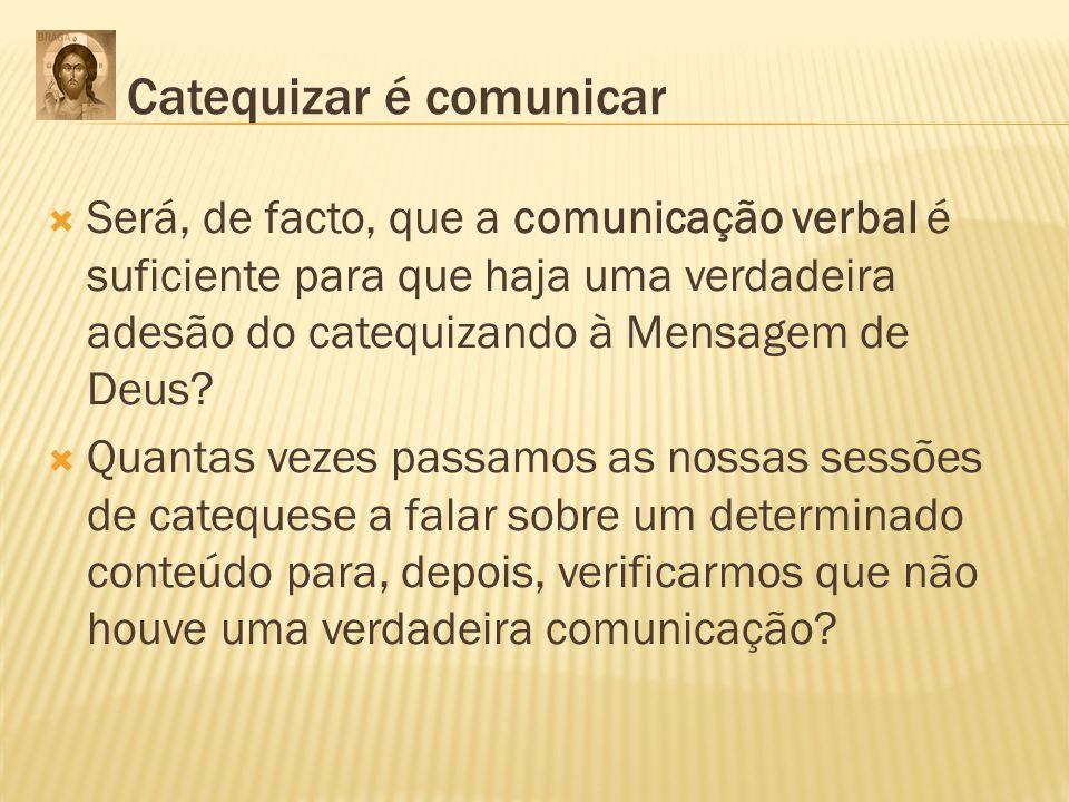 Catequizar é comunicar Será, de facto, que a comunicação verbal é suficiente para que haja uma verdadeira adesão do catequizando à Mensagem de Deus? Q