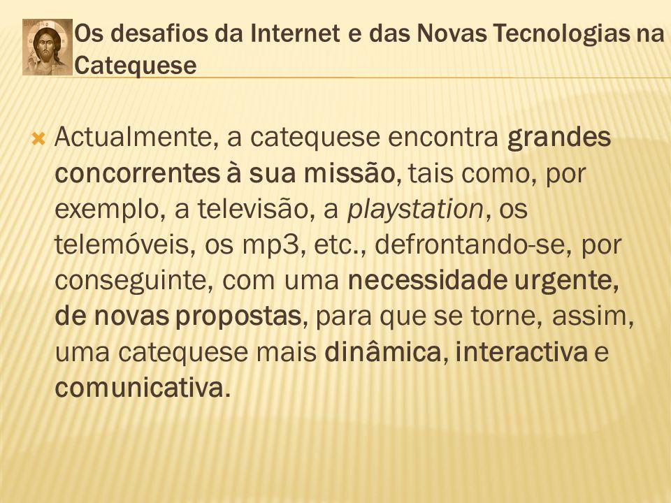 Os desafios da Internet e das Novas Tecnologias na Catequese Actualmente, a catequese encontra grandes concorrentes à sua missão, tais como, por exemp