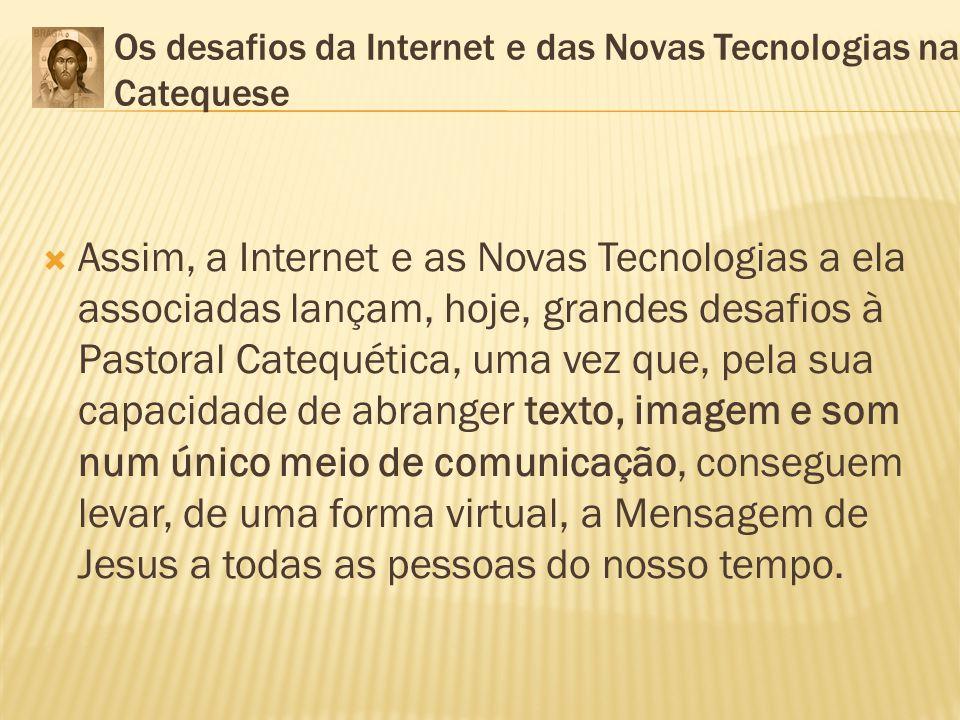 Os desafios da Internet e das Novas Tecnologias na Catequese Assim, a Internet e as Novas Tecnologias a ela associadas lançam, hoje, grandes desafios