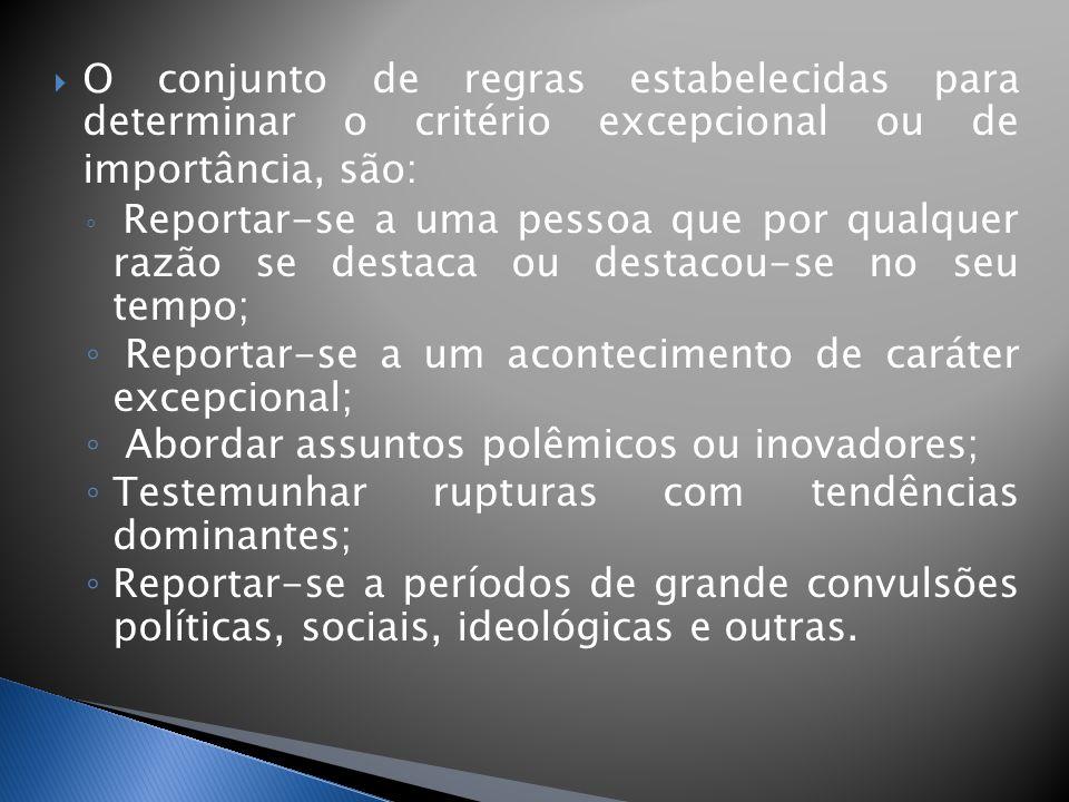 O conjunto de regras estabelecidas para determinar o critério excepcional ou de importância, são: Reportar-se a uma pessoa que por qualquer razão se destaca ou destacou-se no seu tempo; Reportar-se a um acontecimento de caráter excepcional; Abordar assuntos polêmicos ou inovadores; Testemunhar rupturas com tendências dominantes; Reportar-se a períodos de grande convulsões políticas, sociais, ideológicas e outras.