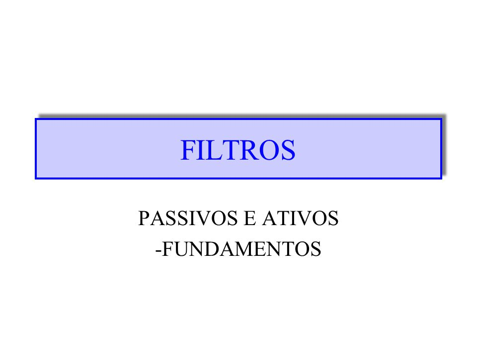 FILTROS PASSIVOS E ATIVOS -FUNDAMENTOS
