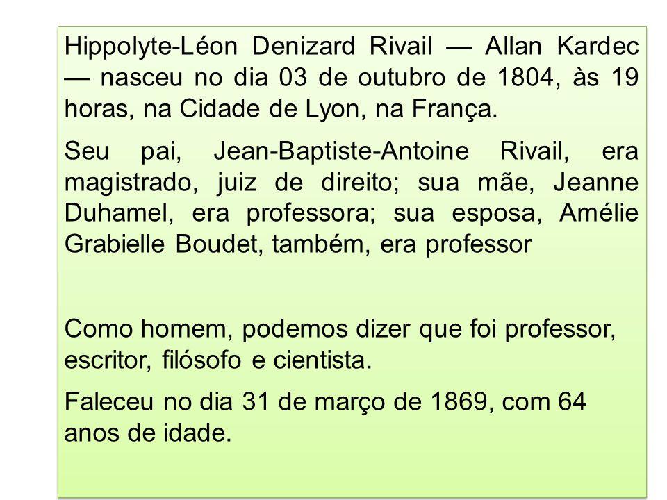 Hippolyte-Léon Denizard Rivail Allan Kardec nasceu no dia 03 de outubro de 1804, às 19 horas, na Cidade de Lyon, na França. Seu pai, Jean-Baptiste-Ant
