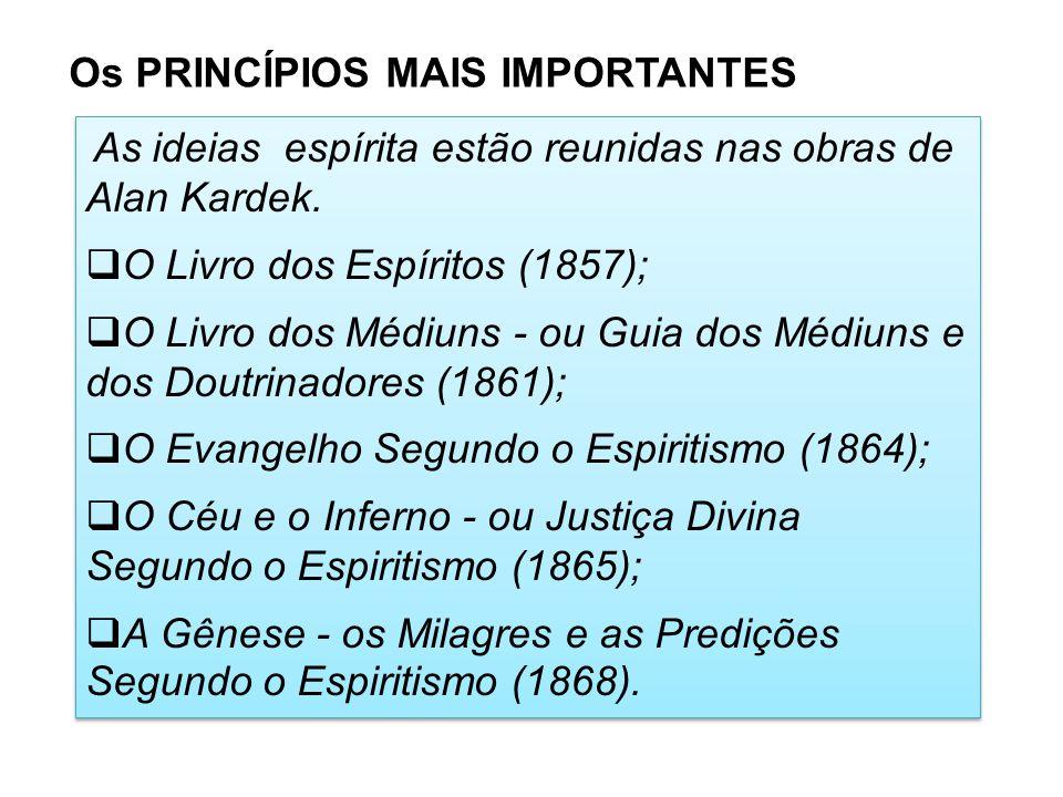 Os PRINCÍPIOS MAIS IMPORTANTES As ideias espírita estão reunidas nas obras de Alan Kardek. O Livro dos Espíritos (1857); O Livro dos Médiuns - ou Guia