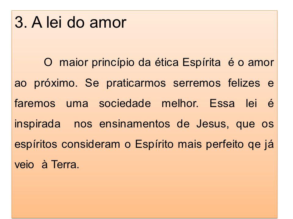 3. A lei do amor O maior princípio da ética Espírita é o amor ao próximo. Se praticarmos serremos felizes e faremos uma sociedade melhor. Essa lei é i