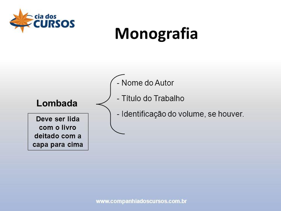 Monografia www.companhiadoscursos.com.br Lombada - Nome do Autor - Título do Trabalho - Identificação do volume, se houver. Deve ser lida com o livro