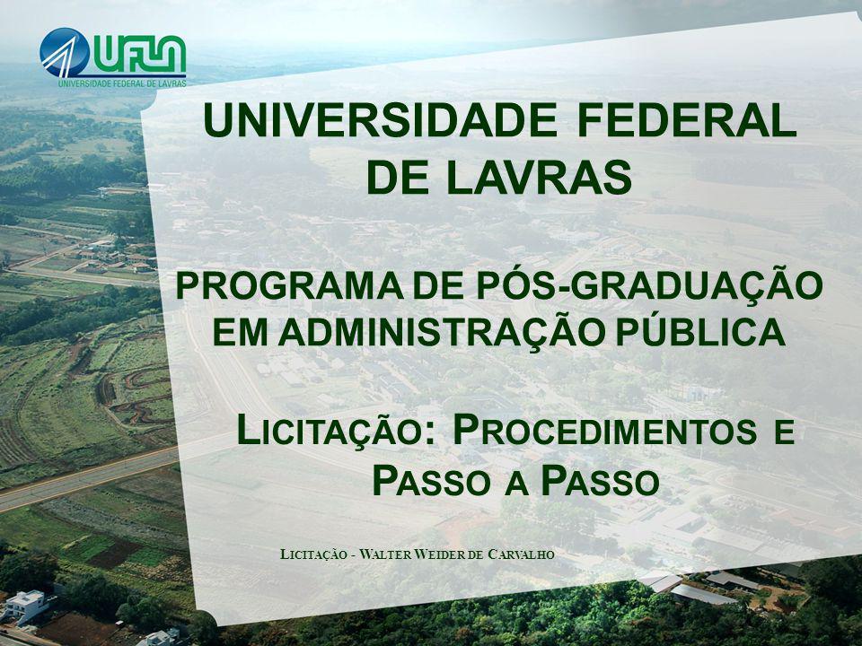 UNIVERSIDADE FEDERAL DE LAVRAS PROGRAMA DE PÓS-GRADUAÇÃO EM ADMINISTRAÇÃO PÚBLICA L ICITAÇÃO : P ROCEDIMENTOS E P ASSO A P ASSO L ICITAÇÃO - W ALTER W EIDER DE C ARVALHO