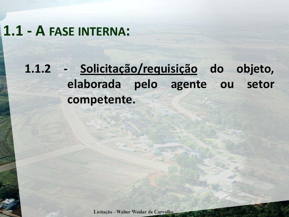 1.1.2 - Solicitação/requisição do objeto, elaborada pelo agente ou setor competente. 1.1 - A FASE INTERNA : Licitação - Walter Weider de Carvalho