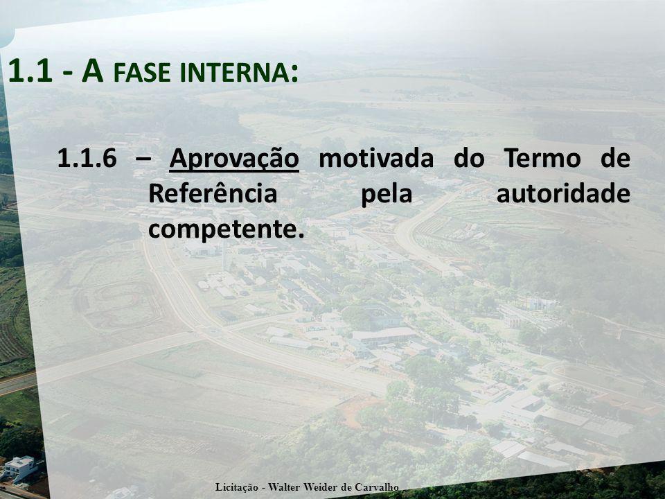 1.1.6 – Aprovação motivada do Termo de Referência pela autoridade competente. 1.1 - A FASE INTERNA : Licitação - Walter Weider de Carvalho