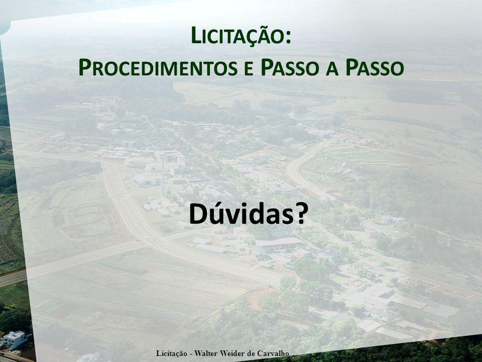 L ICITAÇÃO : P ROCEDIMENTOS E P ASSO A P ASSO Dúvidas? Licitação - Walter Weider de Carvalho