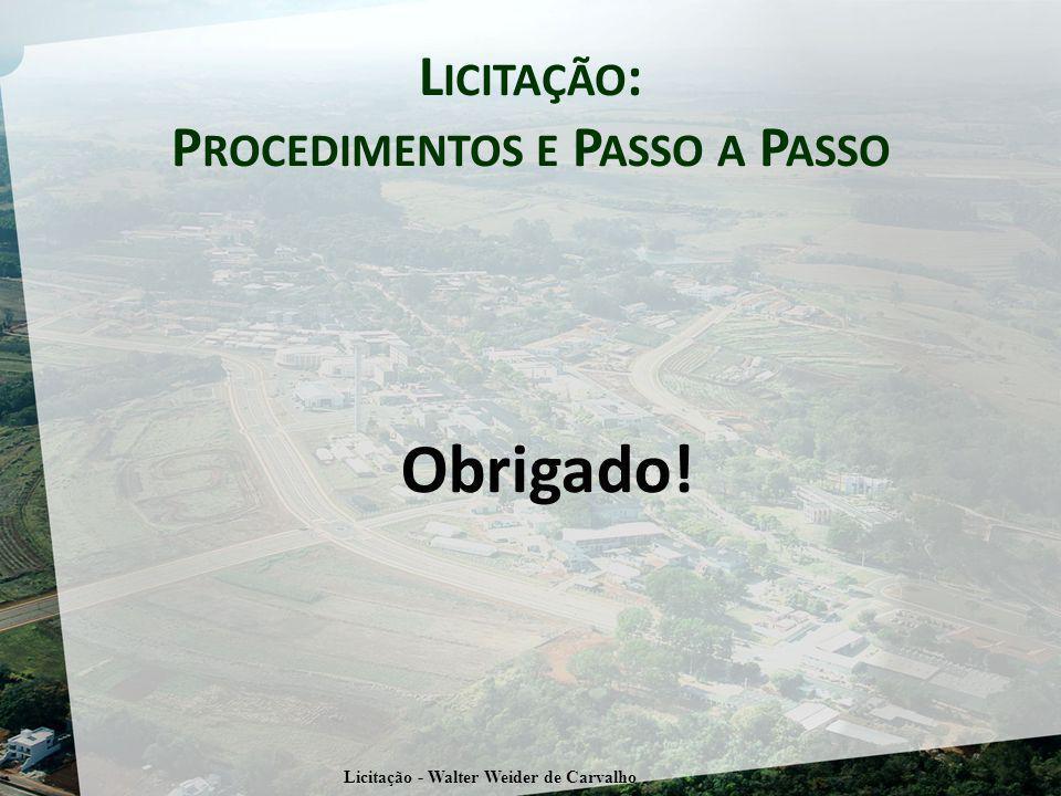 L ICITAÇÃO : P ROCEDIMENTOS E P ASSO A P ASSO Obrigado! Licitação - Walter Weider de Carvalho