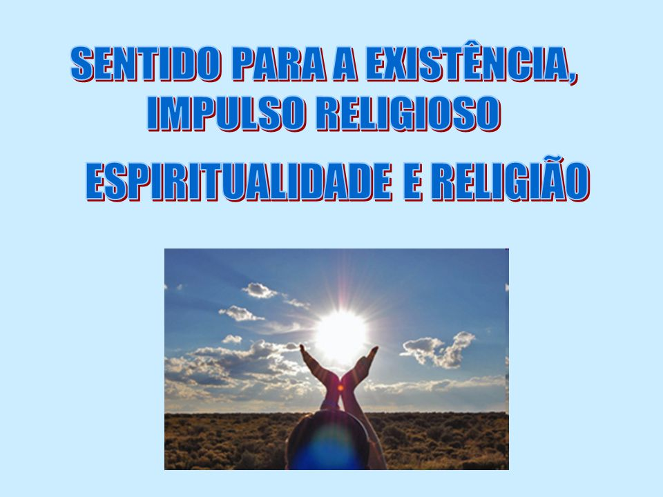 Esta busca de sentido que transcende (vai além) o espaço limitado da existência neste mundo, pode ser chamado de impulso religioso ou religiosidade, que vem antes da religião.