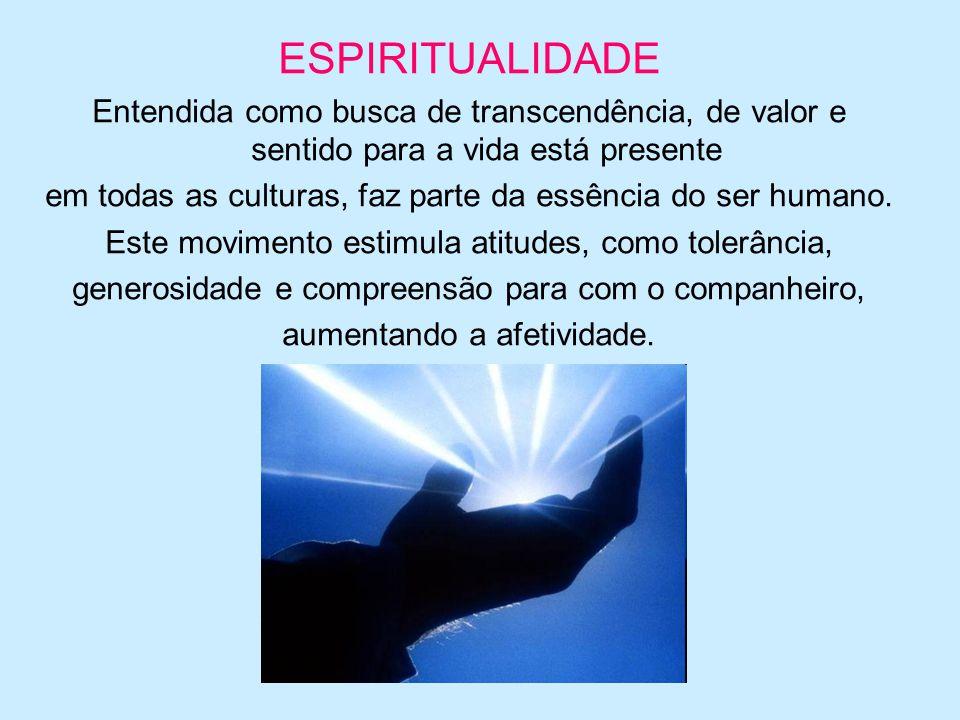 ESPIRITUALIDADE Entendida como busca de transcendência, de valor e sentido para a vida está presente em todas as culturas, faz parte da essência do se