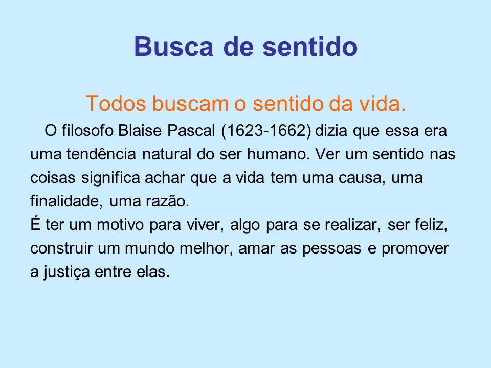 Todos buscam o sentido da vida. O filosofo Blaise Pascal (1623-1662) dizia que essa era uma tendência natural do ser humano. Ver um sentido nas coisas