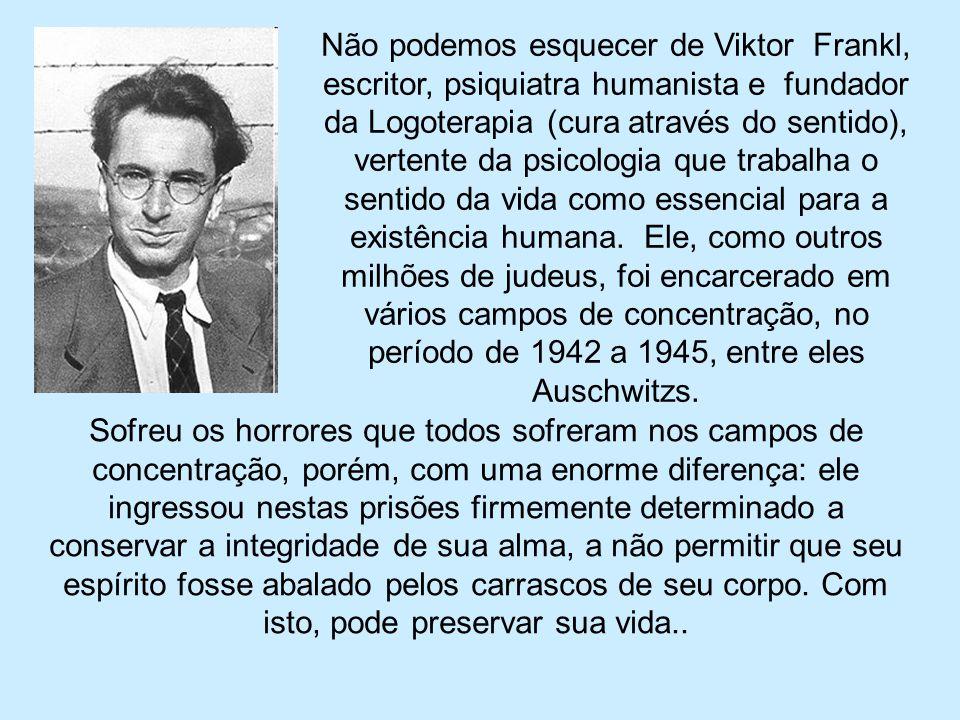 Não podemos esquecer de Viktor Frankl, escritor, psiquiatra humanista e fundador da Logoterapia (cura através do sentido), vertente da psicologia que