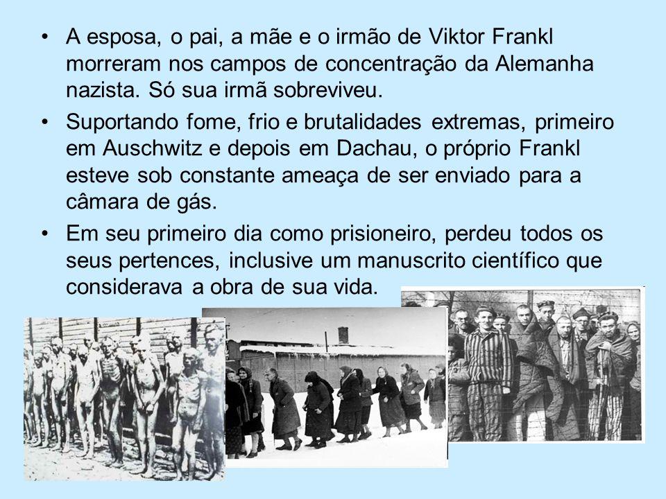 A esposa, o pai, a mãe e o irmão de Viktor Frankl morreram nos campos de concentração da Alemanha nazista. Só sua irmã sobreviveu. Suportando fome, fr