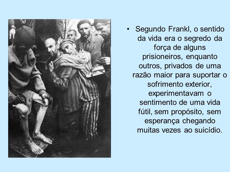 Segundo Frankl, o sentido da vida era o segredo da força de alguns prisioneiros, enquanto outros, privados de uma razão maior para suportar o sofrimen