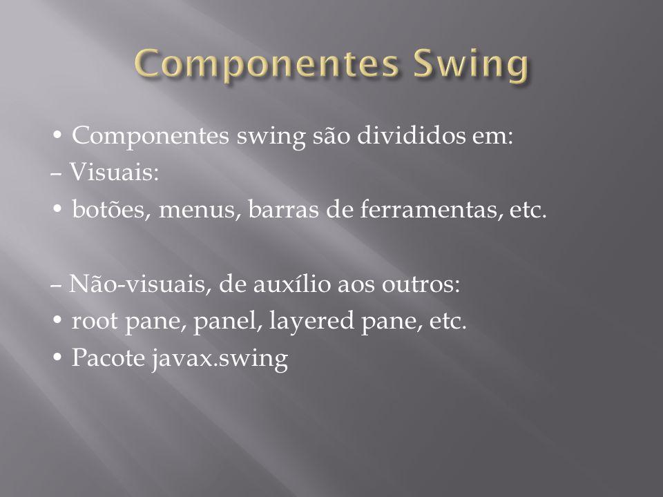 Componentes swing são divididos em: – Visuais: botões, menus, barras de ferramentas, etc. – Não-visuais, de auxílio aos outros: root pane, panel, laye