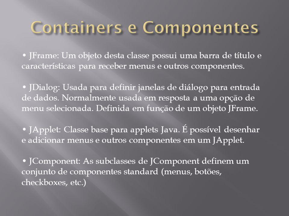 Alguns atributos de componentes: – posição (x,y): posição do objeto em relação ao seu container; – nome do componente (myWindow.setName(Teste);); – tamanho: altura e largura; – cor do objeto e cor de fundo; – fonte – aparência do cursor; – objeto habilitado ou não (isEnabled(), myWindow.setEnabled); – objeto visível ou não (isVisible(), myWindow.setVisible); – objeto válido ou não.