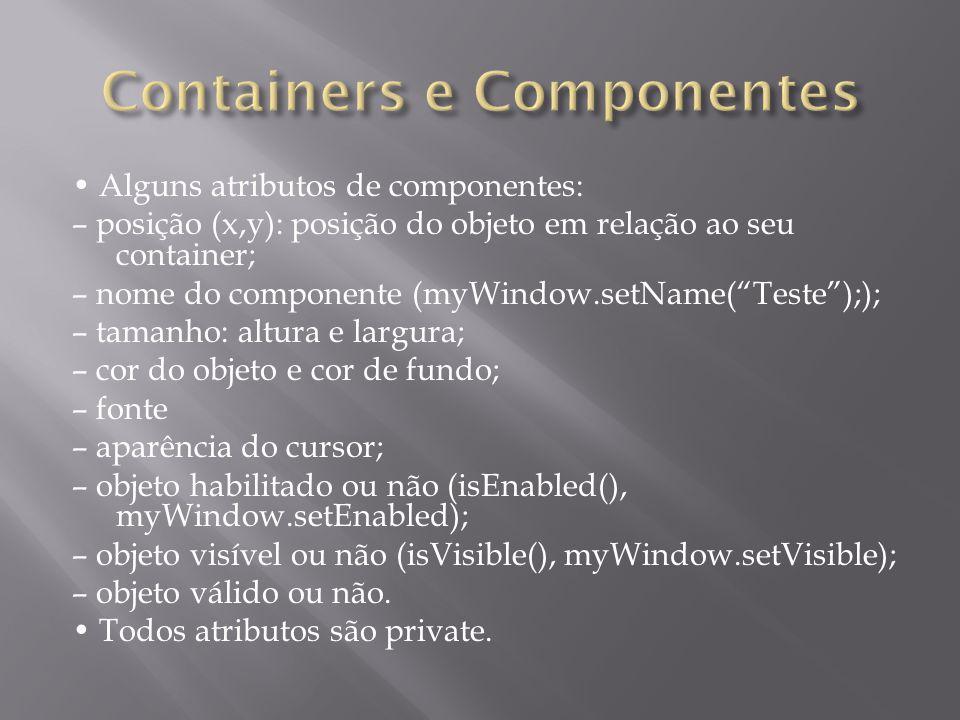 Alguns atributos de componentes: – posição (x,y): posição do objeto em relação ao seu container; – nome do componente (myWindow.setName(Teste);); – ta