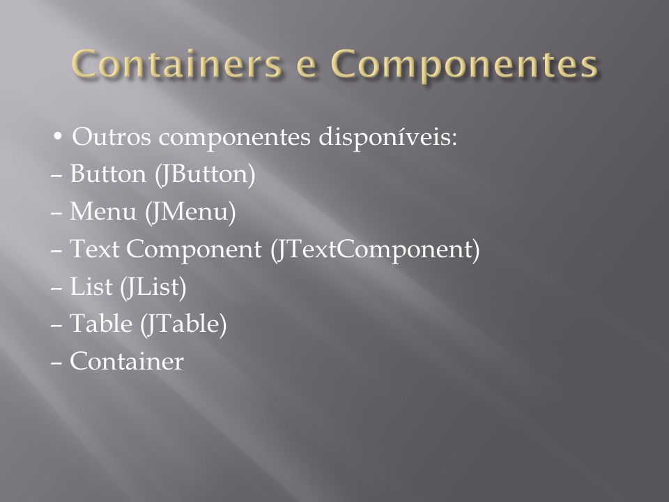 Outros componentes disponíveis: – Button (JButton) – Menu (JMenu) – Text Component (JTextComponent) – List (JList) – Table (JTable) – Container