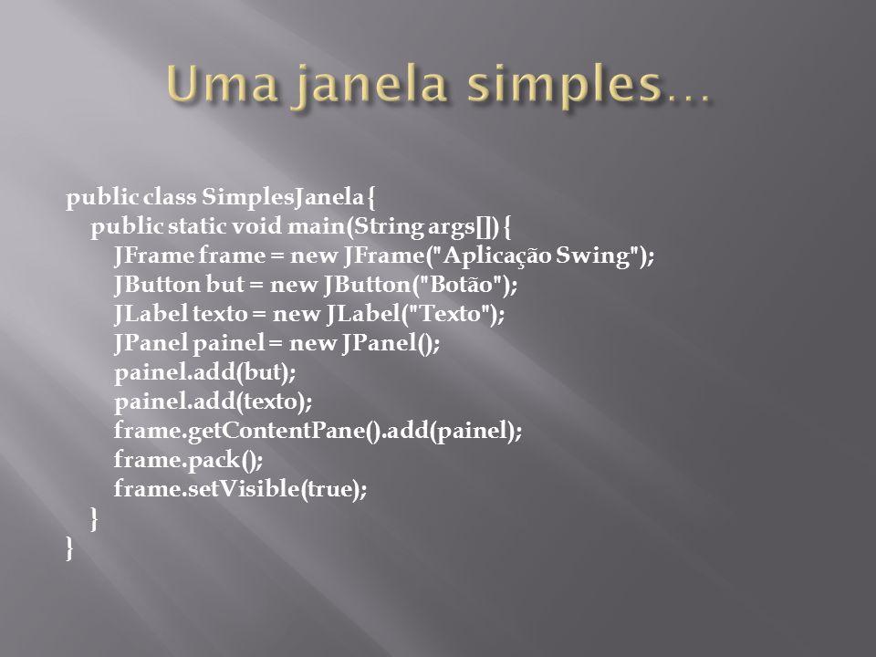 A aplicação do exercício anterior possui os seguintes elementos: – JFrame: armazena os demais componentes – JPanel: painel, serve para facilitar o posicionamento do botão e do label – JButton: o botão I am a Swing button – JLabel: o texto Number of button clicks: 0 JFrames são top-level containers: sempre estão presentes JPanels são intermediate containers: podem estar ou não presentes (mas geralmente estão) JButton e JLabel são componentes atômicos: não podem ser usados para conter e normalmente respondem ao usuário