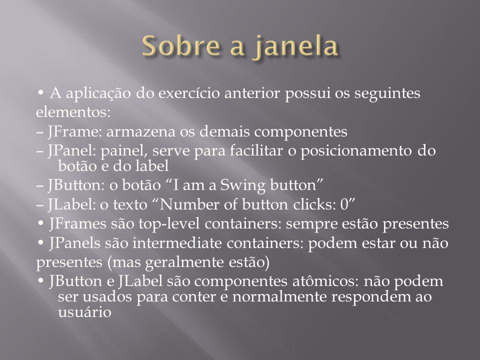 A aplicação do exercício anterior possui os seguintes elementos: – JFrame: armazena os demais componentes – JPanel: painel, serve para facilitar o pos