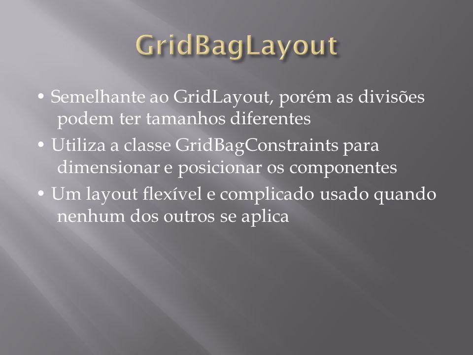 Semelhante ao GridLayout, porém as divisões podem ter tamanhos diferentes Utiliza a classe GridBagConstraints para dimensionar e posicionar os compone
